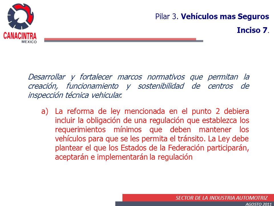 SECTOR DE LA INDUSTRIA AUTOMOTRIZ AGOSTO 2011 Pilar 3. Vehículos mas Seguros Inciso 7. Desarrollar y fortalecer marcos normativos que permitan la crea