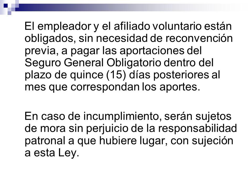 El empleador y el afiliado voluntario están obligados, sin necesidad de reconvención previa, a pagar las aportaciones del Seguro General Obligatorio d