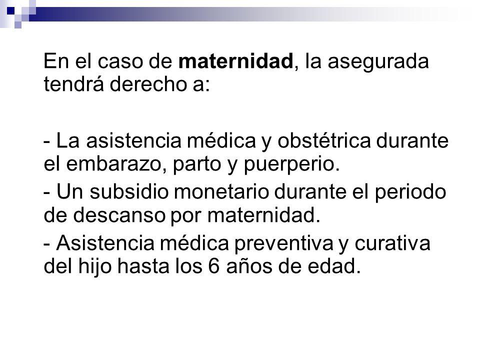 En el caso de maternidad, la asegurada tendrá derecho a: - La asistencia médica y obstétrica durante el embarazo, parto y puerperio. - Un subsidio mon