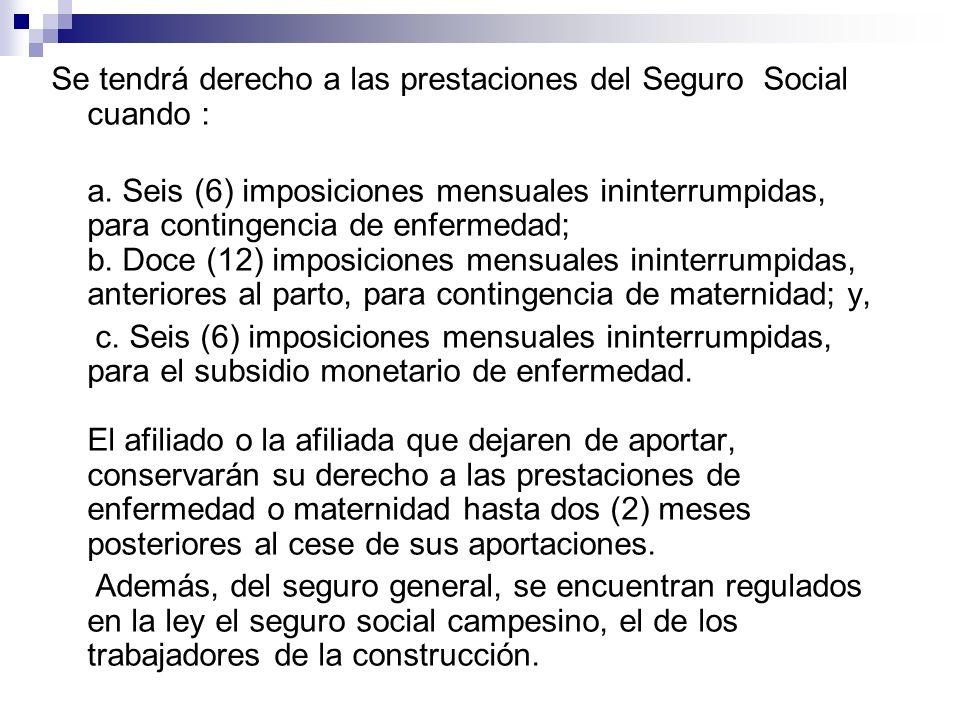Se tendrá derecho a las prestaciones del Seguro Social cuando : a. Seis (6) imposiciones mensuales ininterrumpidas, para contingencia de enfermedad; b