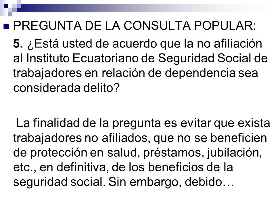 PREGUNTA DE LA CONSULTA POPULAR: 5. ¿Está usted de acuerdo que la no afiliación al Instituto Ecuatoriano de Seguridad Social de trabajadores en relaci