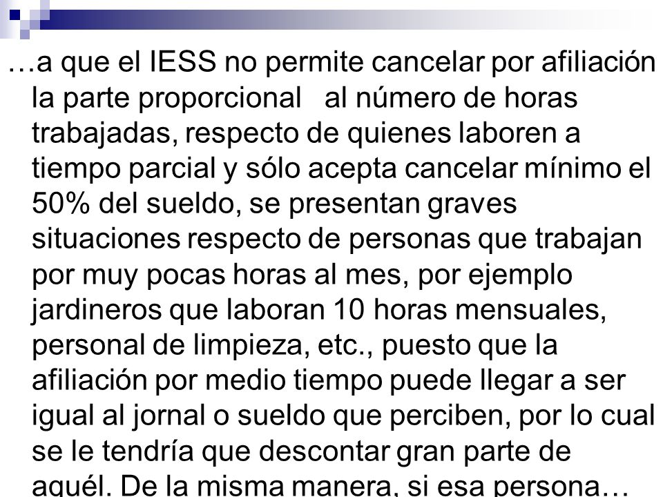 …a que el IESS no permite cancelar por afiliación la parte proporcional al número de horas trabajadas, respecto de quienes laboren a tiempo parcial y
