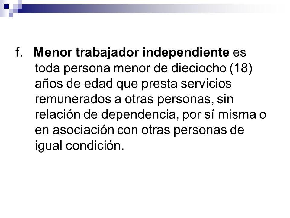 f. Menor trabajador independiente es toda persona menor de dieciocho (18) años de edad que presta servicios remunerados a otras personas, sin relación