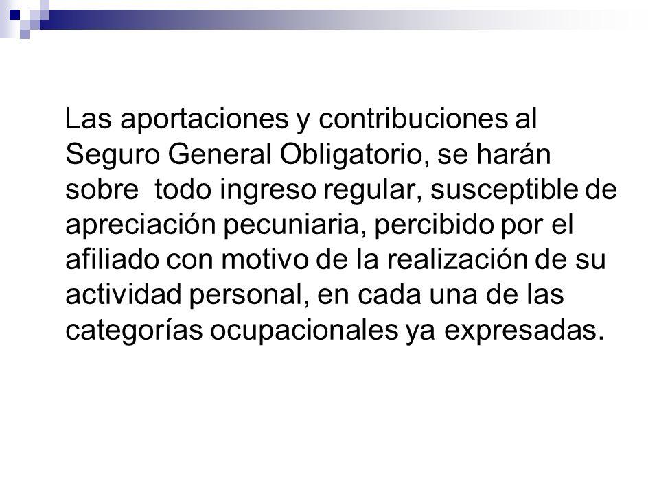Las aportaciones y contribuciones al Seguro General Obligatorio, se harán sobre todo ingreso regular, susceptible de apreciación pecuniaria, percibido