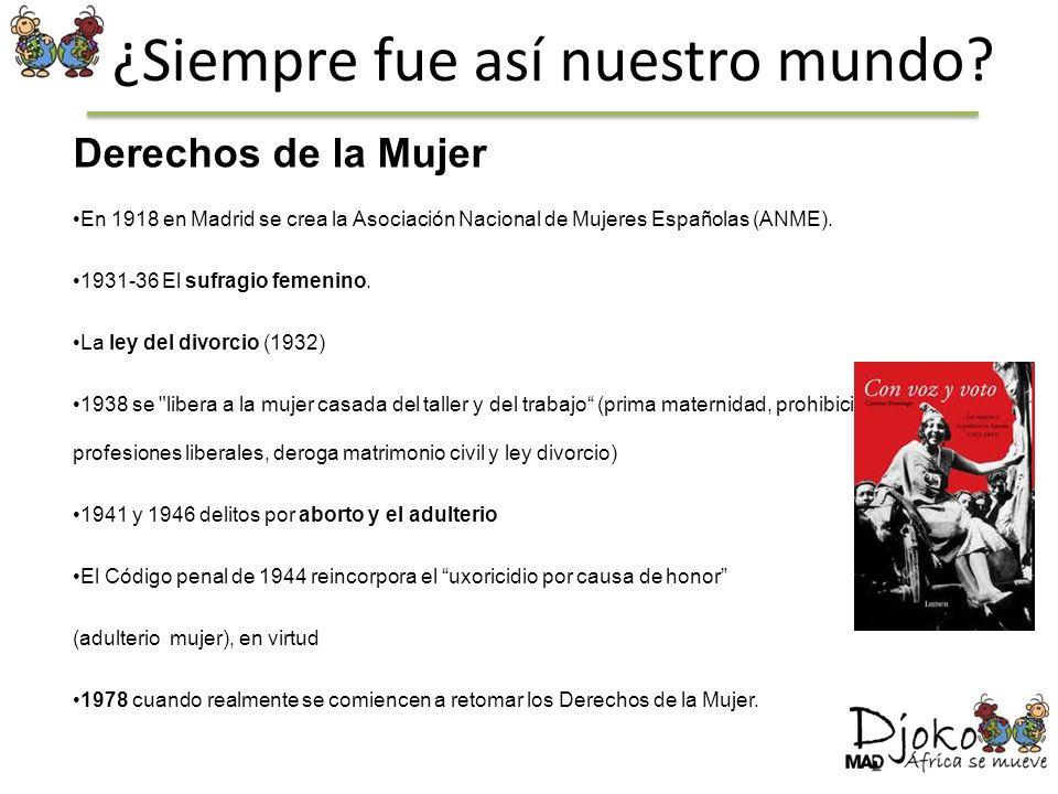 ¿Siempre fue así nuestro mundo? Derechos de la Mujer En 1918 en Madrid se crea la Asociación Nacional de Mujeres Españolas (ANME). 1931-36 El sufragio