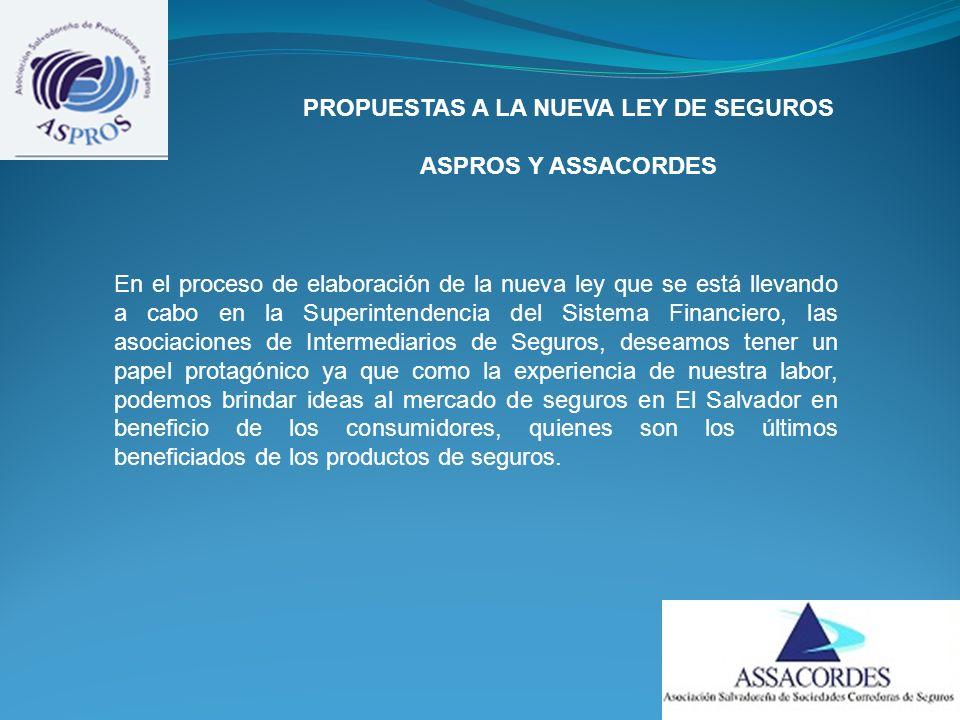 PROPUESTAS A LA NUEVA LEY DE SEGUROS ASPROS Y ASSACORDES En el proceso de elaboración de la nueva ley que se está llevando a cabo en la Superintendencia del Sistema Financiero, las asociaciones de Intermediarios de Seguros, deseamos tener un papel protagónico ya que como la experiencia de nuestra labor, podemos brindar ideas al mercado de seguros en El Salvador en beneficio de los consumidores, quienes son los últimos beneficiados de los productos de seguros.