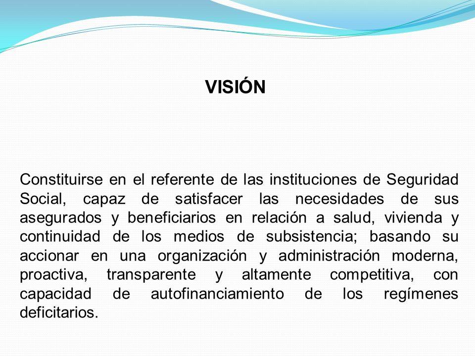 VISIÓN Constituirse en el referente de las instituciones de Seguridad Social, capaz de satisfacer las necesidades de sus asegurados y beneficiarios en