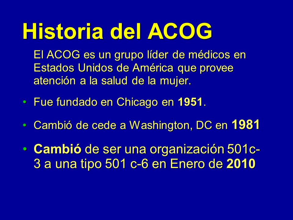 Historia del ACOG El ACOG es un grupo líder de médicos en Estados Unidos de América que provee atención a la salud de la mujer.