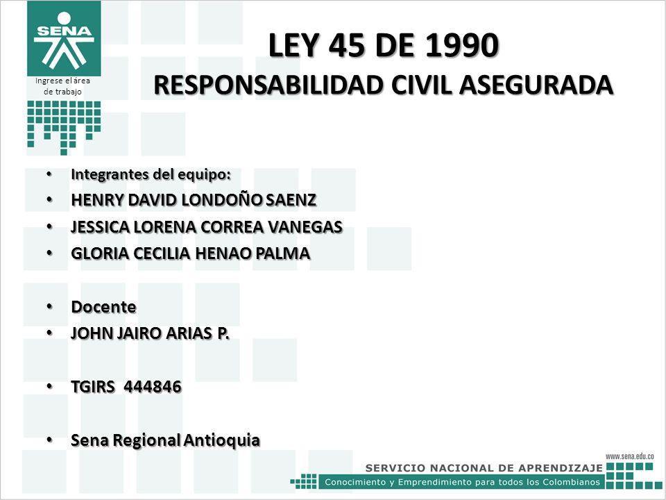 LEY 45 DE 1990 RESPONSABILIDAD CIVIL ASEGURADA Integrantes del equipo: Integrantes del equipo: HENRY DAVID LONDOÑO SAENZ HENRY DAVID LONDOÑO SAENZ JES