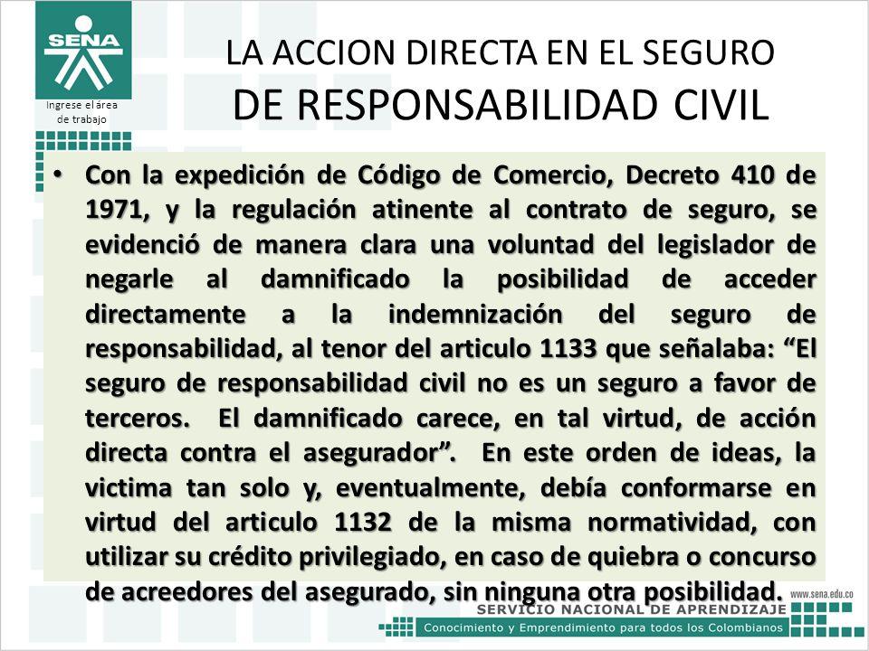 LA ACCION DIRECTA EN EL SEGURO DE RESPONSABILIDAD CIVIL Con la expedición de Código de Comercio, Decreto 410 de 1971, y la regulación atinente al cont