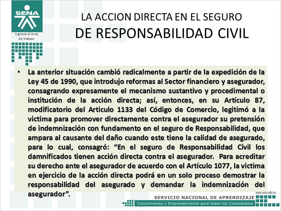 LA ACCION DIRECTA EN EL SEGURO DE RESPONSABILIDAD CIVIL La anterior situación cambió radicalmente a partir de la expedición de la Ley 45 de 1990, que