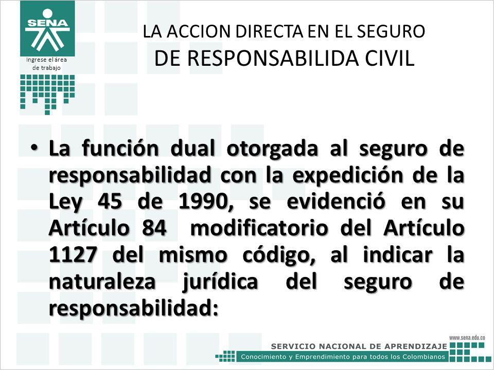 LA ACCION DIRECTA EN EL SEGURO DE RESPONSABILIDA CIVIL La función dual otorgada al seguro de responsabilidad con la expedición de la Ley 45 de 1990, s