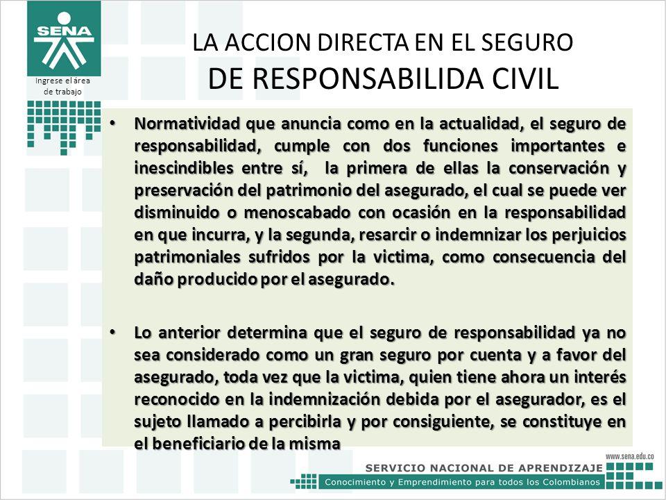 LA ACCION DIRECTA EN EL SEGURO DE RESPONSABILIDA CIVIL Normatividad que anuncia como en la actualidad, el seguro de responsabilidad, cumple con dos fu