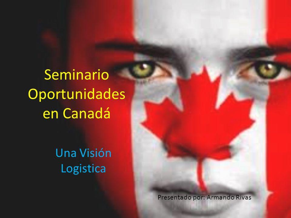 Seminario Oportunidades en Canadá Una Visión Logistica Presentado por: Armando Rivas