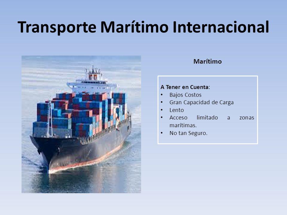 Transporte Marítimo Internacional Marítimo A Tener en Cuenta: Bajos Costos Gran Capacidad de Carga Lento Acceso limitado a zonas marítimas. No tan Seg