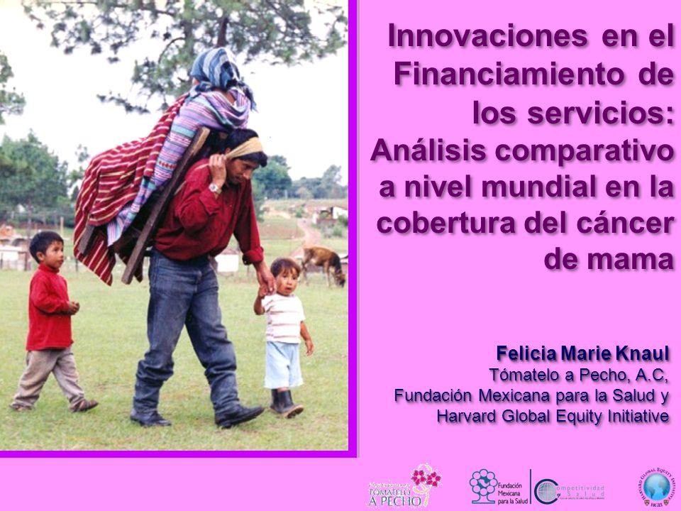 Innovaciones en el Financiamiento de los servicios: Análisis comparativo a nivel mundial en la cobertura del cáncer de mama Felicia Marie Knaul Tómate