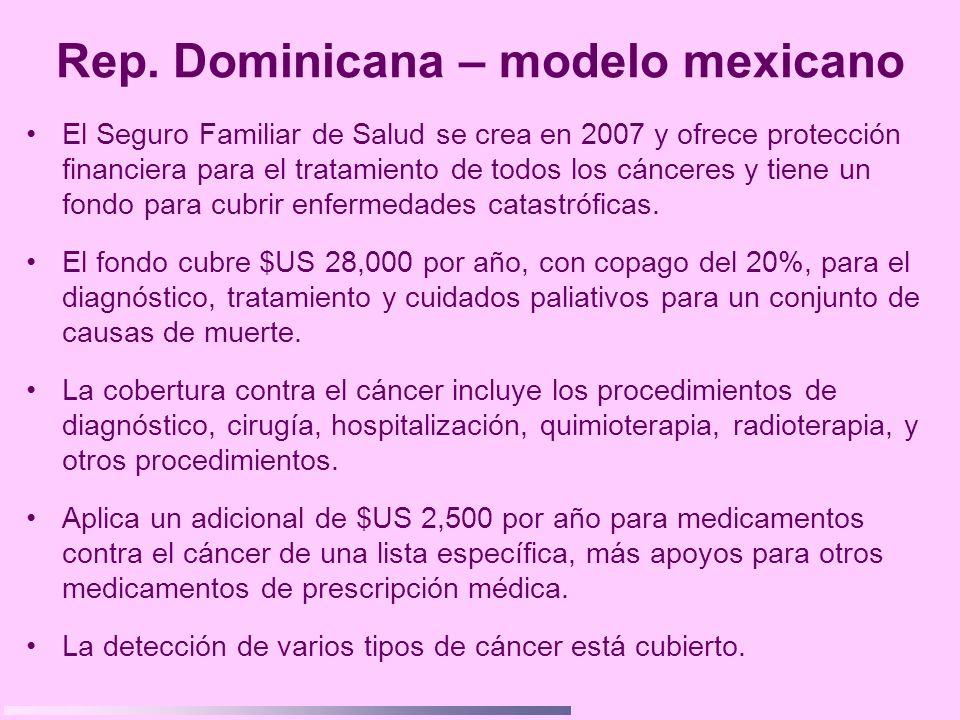 Rep. Dominicana – modelo mexicano El Seguro Familiar de Salud se crea en 2007 y ofrece protección financiera para el tratamiento de todos los cánceres