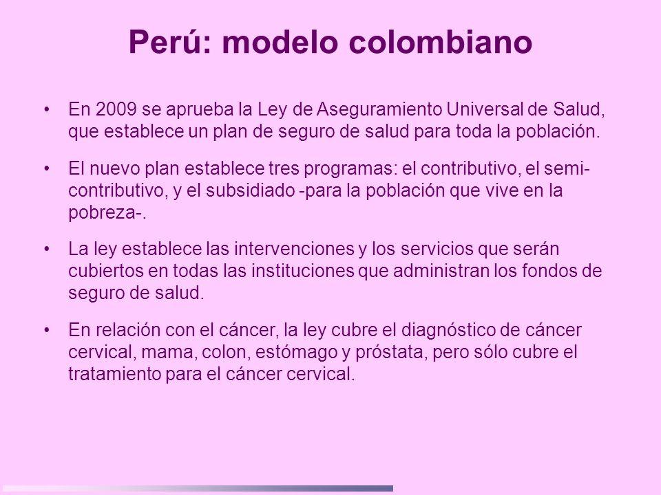 Perú: modelo colombiano En 2009 se aprueba la Ley de Aseguramiento Universal de Salud, que establece un plan de seguro de salud para toda la población
