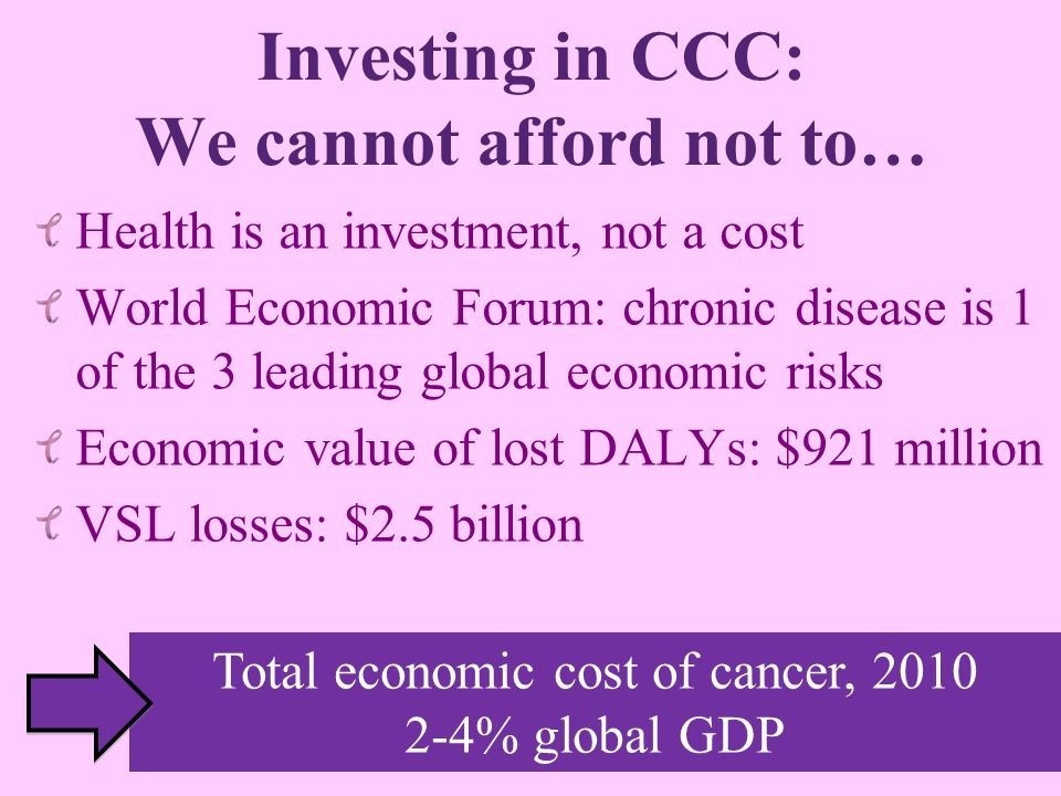 Investing in CCC: We cannot afford not to… Health is an investment, not a cost World Economic Forum: chronic disease is 1 of the 3 leading global econ