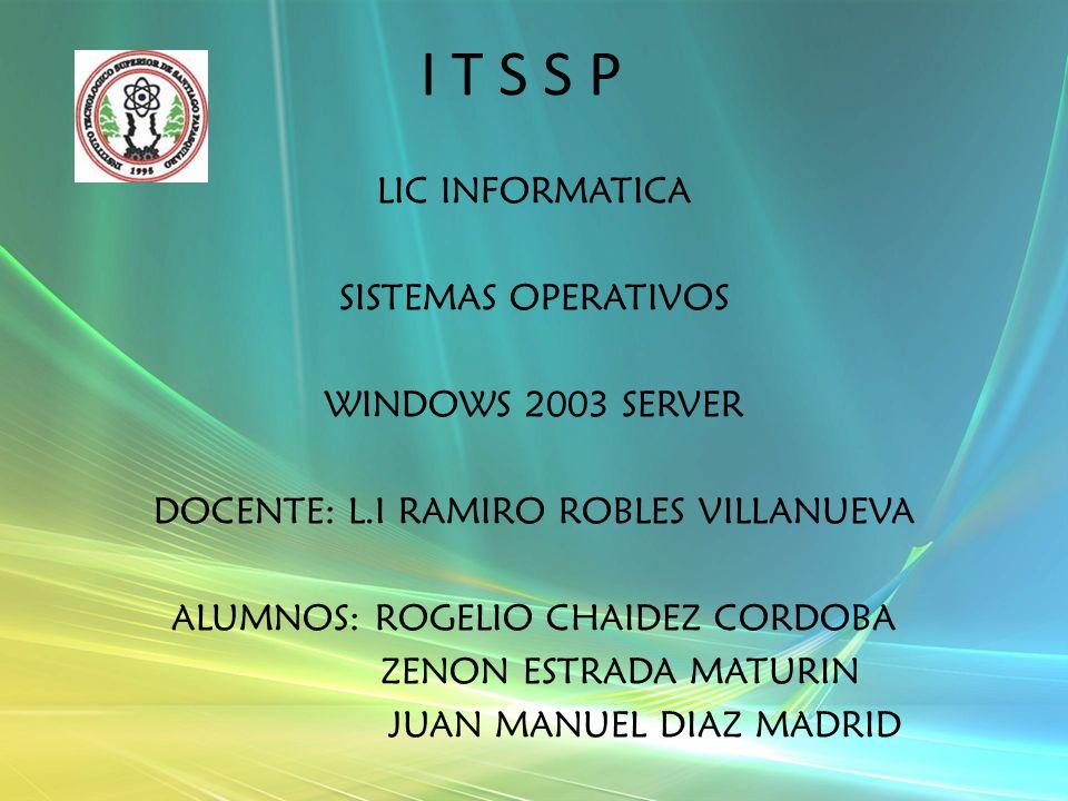I T S S P LIC INFORMATICA SISTEMAS OPERATIVOS WINDOWS 2003 SERVER DOCENTE: L.I RAMIRO ROBLES VILLANUEVA ALUMNOS: ROGELIO CHAIDEZ CORDOBA ZENON ESTRADA MATURIN JUAN MANUEL DIAZ MADRID