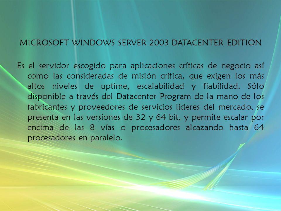 MICROSOFT WINDOWS SERVER 2003 DATACENTER EDITION Es el servidor escogido para aplicaciones críticas de negocio así como las consideradas de misión crítica, que exigen los más altos niveles de uptime, escalabilidad y fiabilidad.