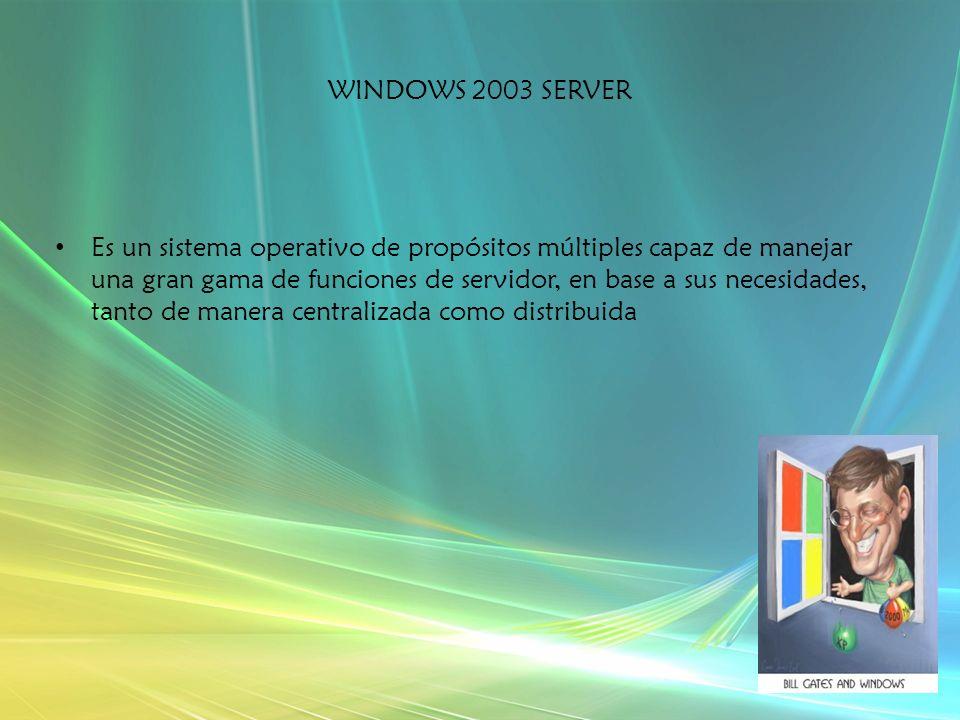 WINDOWS 2003 SERVER Es un sistema operativo de propósitos múltiples capaz de manejar una gran gama de funciones de servidor, en base a sus necesidades, tanto de manera centralizada como distribuida