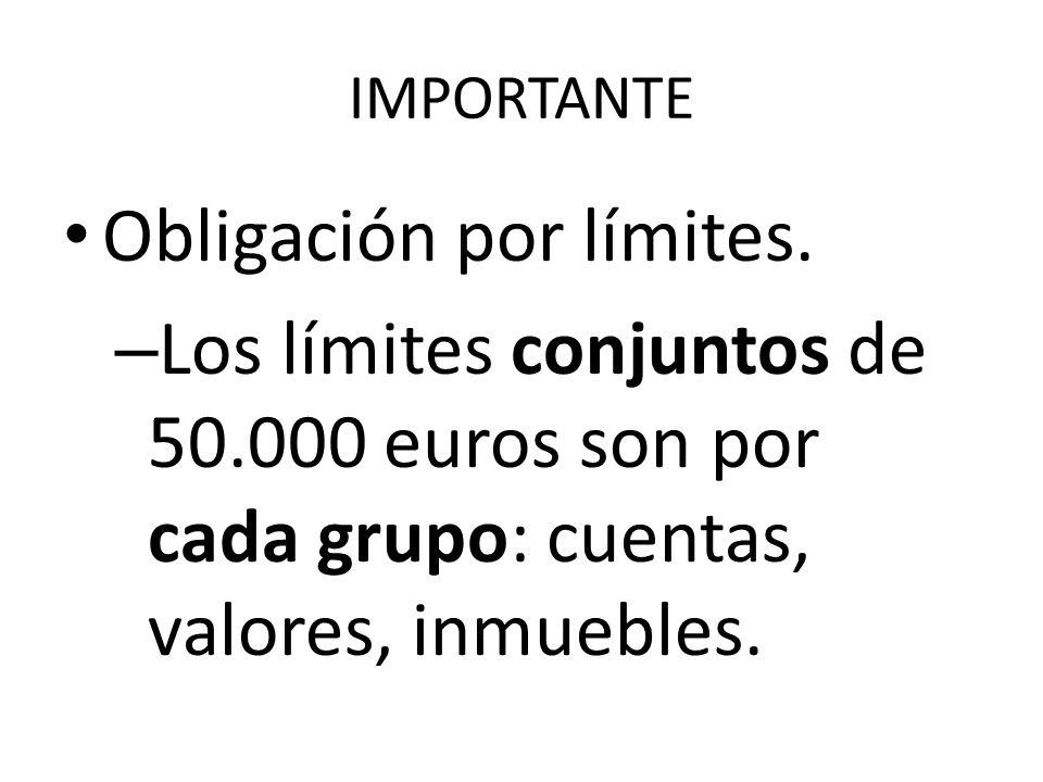 IMPORTANTE Obligación por límites. – Los límites conjuntos de 50.000 euros son por cada grupo: cuentas, valores, inmuebles.