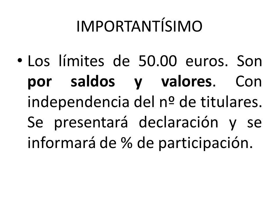 IMPORTANTÍSIMO Los límites de 50.00 euros. Son por saldos y valores. Con independencia del nº de titulares. Se presentará declaración y se informará d