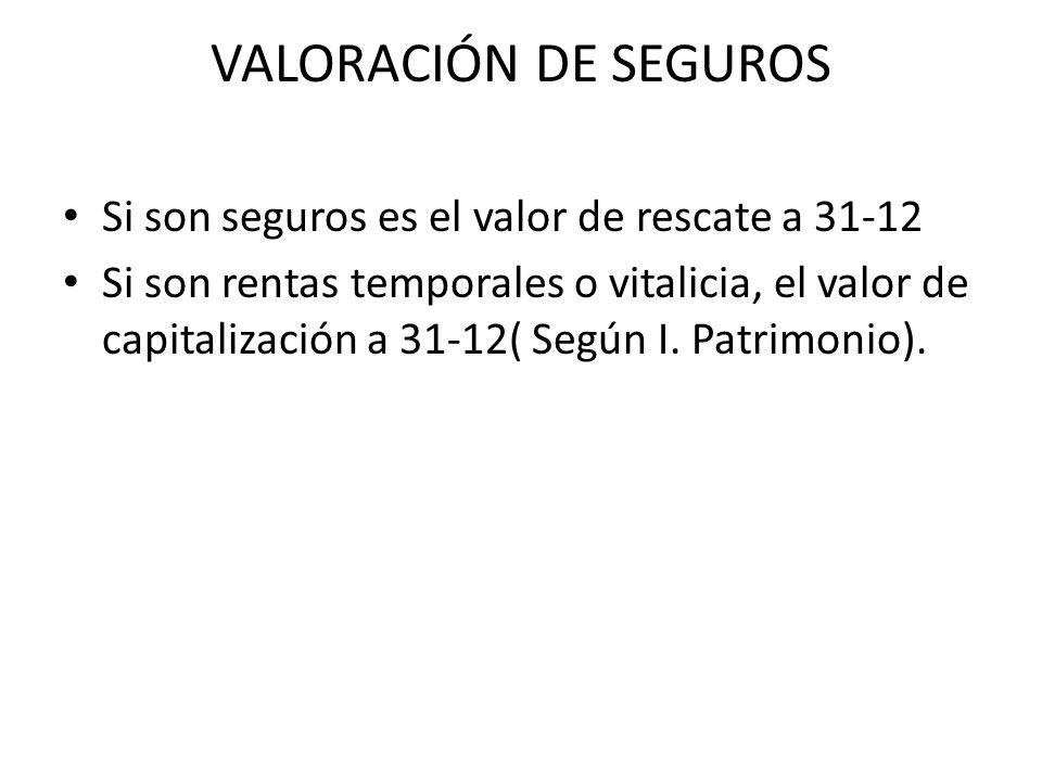 VALORACIÓN DE SEGUROS Si son seguros es el valor de rescate a 31-12 Si son rentas temporales o vitalicia, el valor de capitalización a 31-12( Según I.