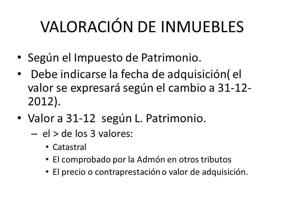 VALORACIÓN DE INMUEBLES Según el Impuesto de Patrimonio. Debe indicarse la fecha de adquisición( el valor se expresará según el cambio a 31-12- 2012).