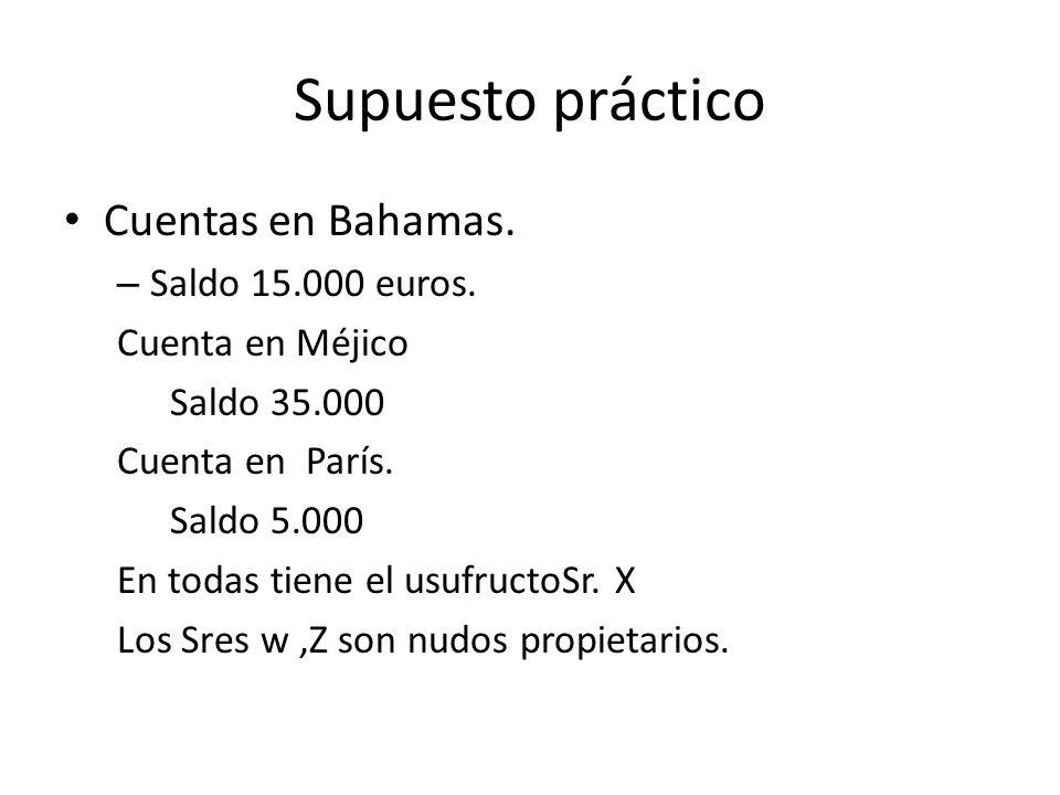 Supuesto práctico Cuentas en Bahamas. – Saldo 15.000 euros. Cuenta en Méjico Saldo 35.000 Cuenta en París. Saldo 5.000 En todas tiene el usufructoSr.