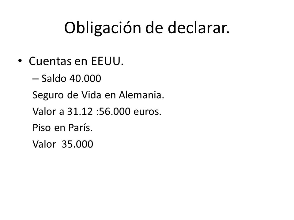 Obligación de declarar. Cuentas en EEUU. – Saldo 40.000 Seguro de Vida en Alemania. Valor a 31.12 :56.000 euros. Piso en París. Valor 35.000