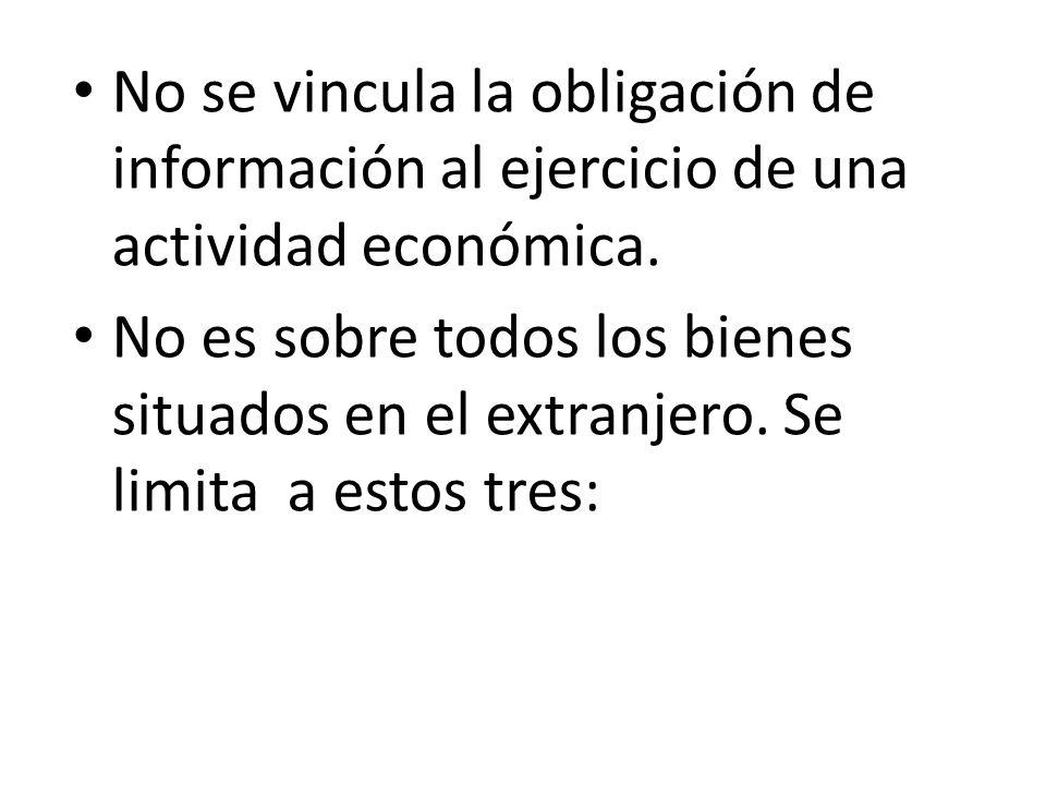 No se vincula la obligación de información al ejercicio de una actividad económica. No es sobre todos los bienes situados en el extranjero. Se limita