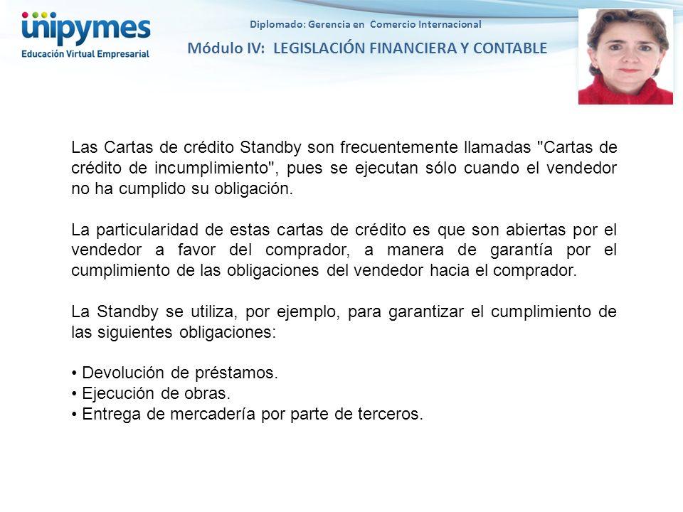 Diplomado: Gerencia en Comercio Internacional Módulo IV: LEGISLACIÓN FINANCIERA Y CONTABLE Las Cartas de crédito Standby son frecuentemente llamadas