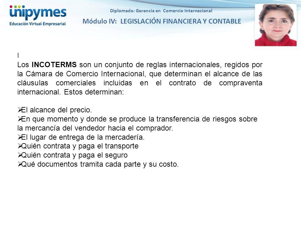 Diplomado: Gerencia en Comercio Internacional Módulo IV: LEGISLACIÓN FINANCIERA Y CONTABLE l Los INCOTERMS son un conjunto de reglas internacionales,