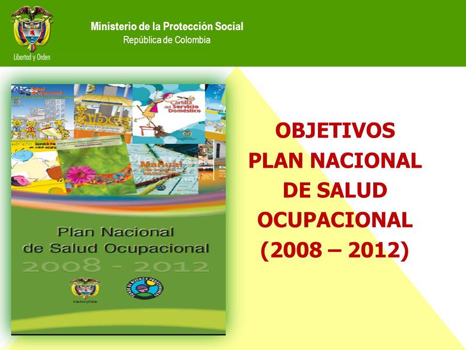 Ministerio de la Protección Social República de Colombia OBJETIVOS PLAN NACIONAL DE SALUD OCUPACIONAL (2008 – 2012)