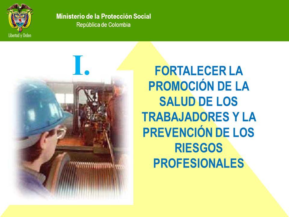 Ministerio de la Protección Social República de Colombia FORTALECER LA PROMOCIÓN DE LA SALUD DE LOS TRABAJADORES Y LA PREVENCIÓN DE LOS RIESGOS PROFESIONALES I.