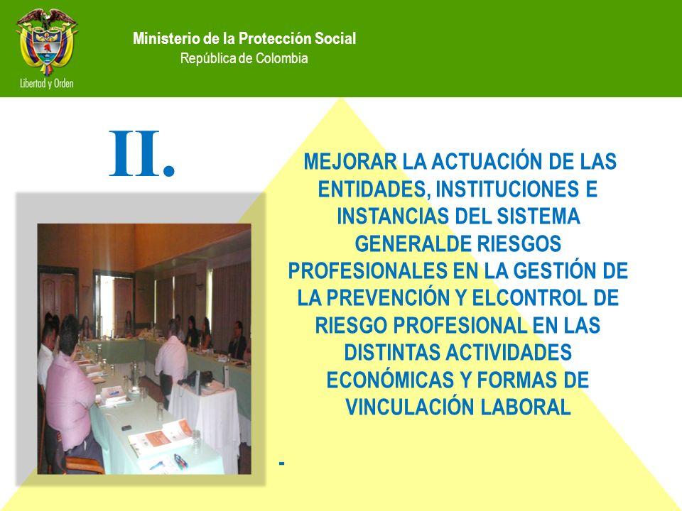 Ministerio de la Protección Social República de Colombia MEJORAR LA ACTUACIÓN DE LAS ENTIDADES, INSTITUCIONES E INSTANCIAS DEL SISTEMA GENERALDE RIESGOS PROFESIONALES EN LA GESTIÓN DE LA PREVENCIÓN Y ELCONTROL DE RIESGO PROFESIONAL EN LAS DISTINTAS ACTIVIDADES ECONÓMICAS Y FORMAS DE VINCULACIÓN LABORAL - II.