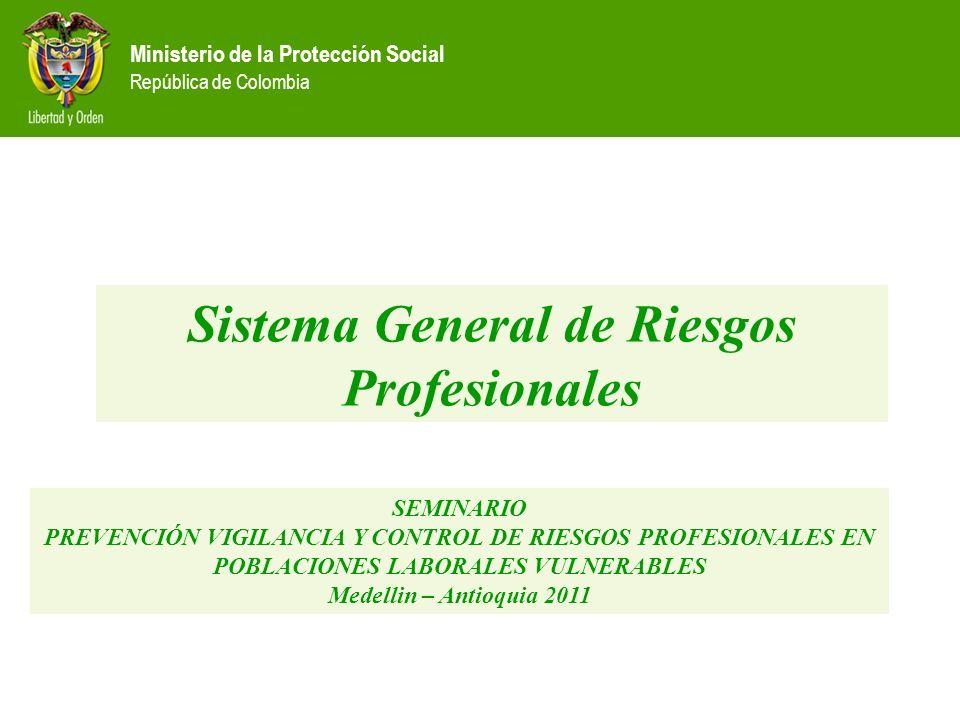 Sistema General de Riesgos Profesionales SEMINARIO PREVENCIÓN VIGILANCIA Y CONTROL DE RIESGOS PROFESIONALES EN POBLACIONES LABORALES VULNERABLES Medellin – Antioquia 2011
