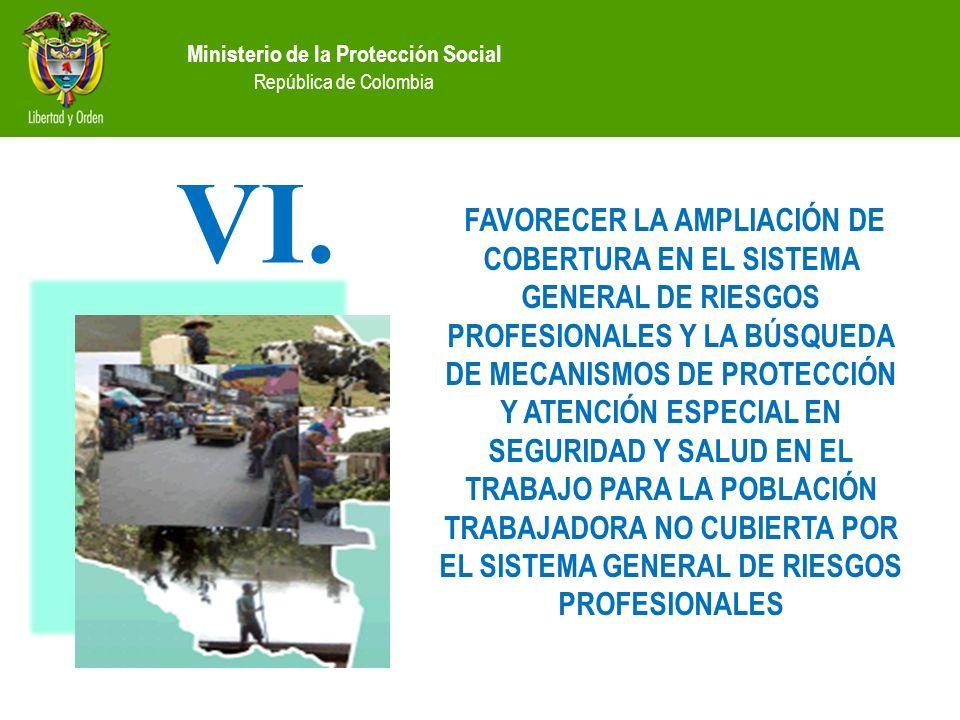 Ministerio de la Protección Social República de Colombia FAVORECER LA AMPLIACIÓN DE COBERTURA EN EL SISTEMA GENERAL DE RIESGOS PROFESIONALES Y LA BÚSQUEDA DE MECANISMOS DE PROTECCIÓN Y ATENCIÓN ESPECIAL EN SEGURIDAD Y SALUD EN EL TRABAJO PARA LA POBLACIÓN TRABAJADORA NO CUBIERTA POR EL SISTEMA GENERAL DE RIESGOS PROFESIONALES VI.