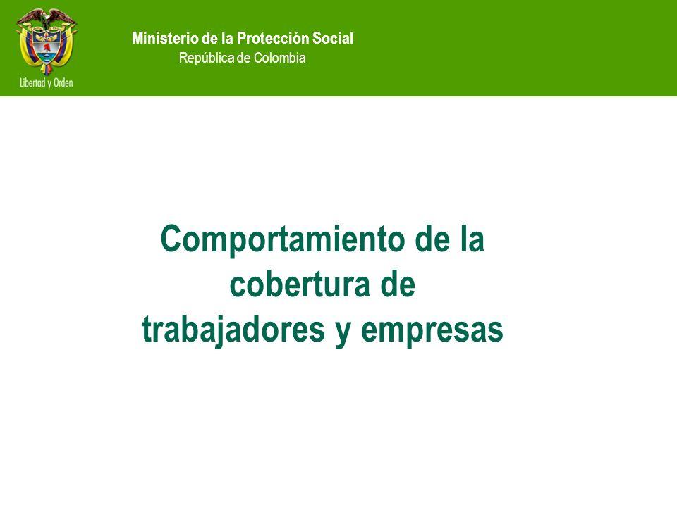 Ministerio de la Protección Social República de Colombia Comportamiento de la cobertura de trabajadores y empresas