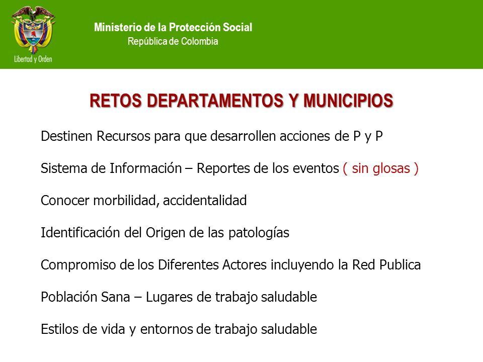 Ministerio de la Protección Social República de Colombia RETOS DEPARTAMENTOS Y MUNICIPIOS Destinen Recursos para que desarrollen acciones de P y P Sis