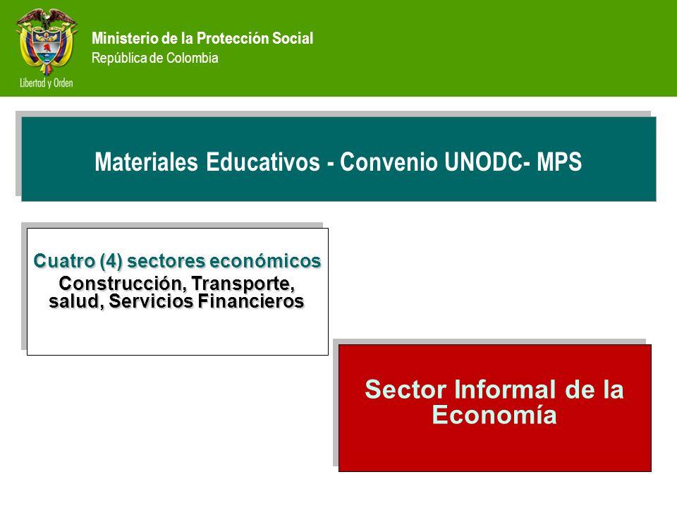 Ministerio de la Protección Social República de Colombia PREVENCIÓN Materiales Educativos - Convenio UNODC- MPS Cuatro (4) sectores económicos Construcción, Transporte, salud, Servicios Financieros Cuatro (4) sectores económicos Construcción, Transporte, salud, Servicios Financieros Sector Informal de la Economía