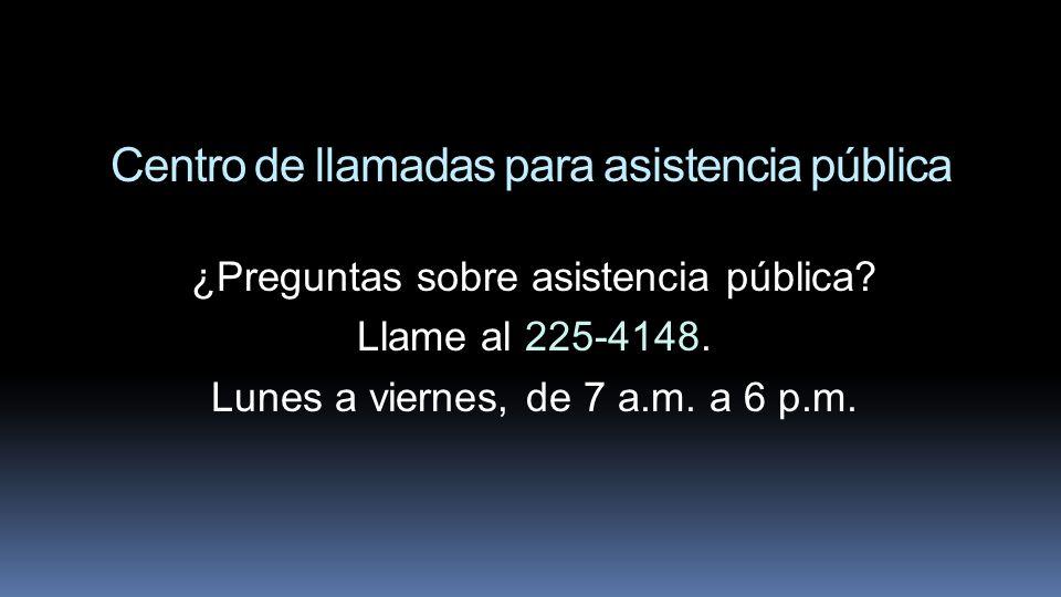 Centro de llamadas para asistencia pública ¿Preguntas sobre asistencia pública? Llame al 225-4148. Lunes a viernes, de 7 a.m. a 6 p.m.