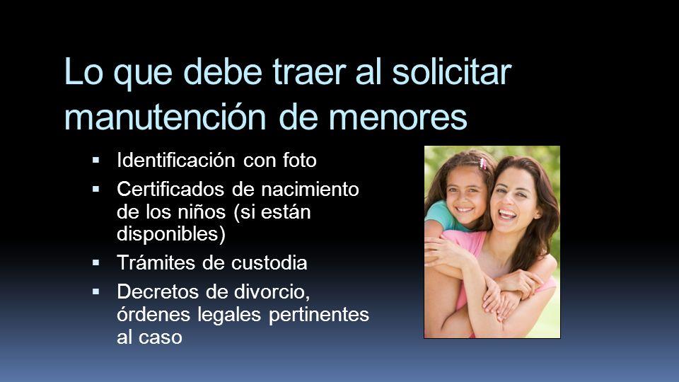 Lo que debe traer al solicitar manutención de menores Identificación con foto Certificados de nacimiento de los niños (si están disponibles) Trámites