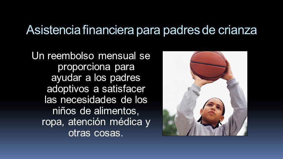 Asistencia financiera para padres de crianza Un reembolso mensual se proporciona para ayudar a los padres adoptivos a satisfacer las necesidades de lo
