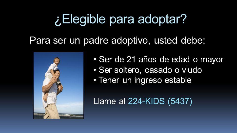 ¿Elegible para adoptar? Para ser un padre adoptivo, usted debe: Ser de 21 años de edad o mayor Ser soltero, casado o viudo Tener un ingreso estable Ll