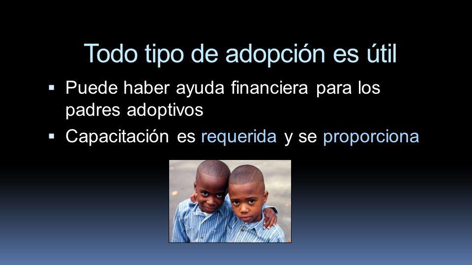 Todo tipo de adopción es útil Puede haber ayuda financiera para los padres adoptivos Capacitación es requerida y se proporciona