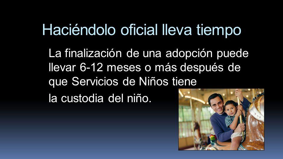 Haciéndolo oficial lleva tiempo La finalización de una adopción puede llevar 6-12 meses o más después de que Servicios de Niños tiene la custodia del