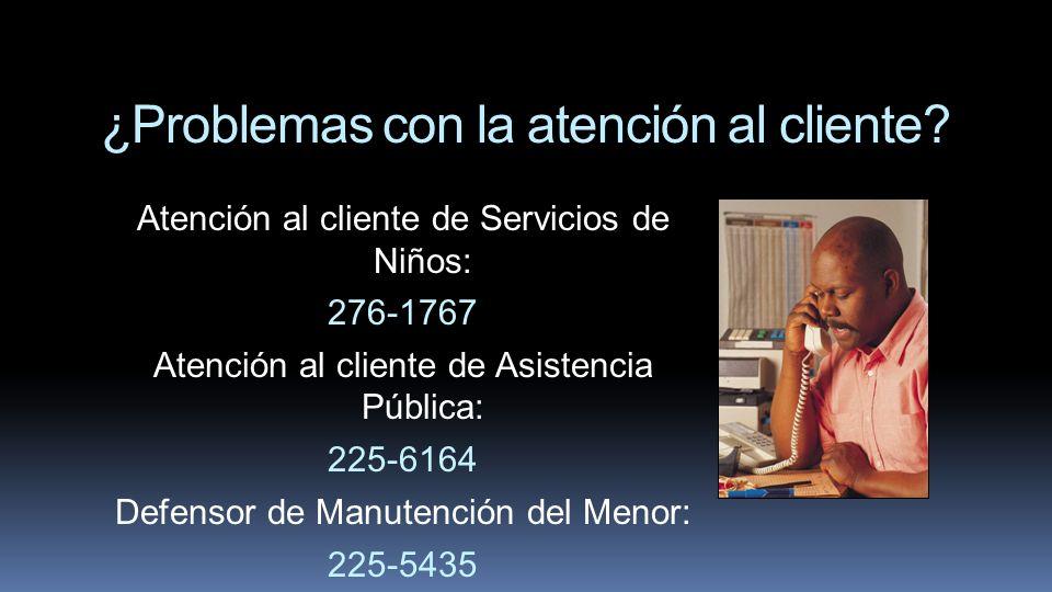 ¿Problemas con la atención al cliente? Atención al cliente de Servicios de Niños: 276-1767 Atención al cliente de Asistencia Pública: 225-6164 Defenso